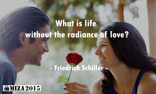 What is life without the radiance of love? Friedrich Schiller