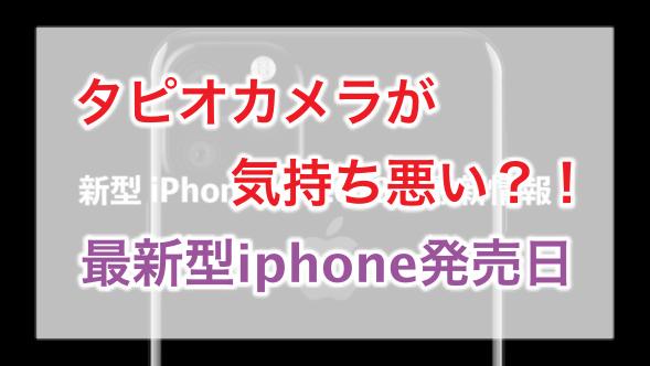 タピオカメラ,iphone,最新型,2019,気持ち悪い,情報解禁,発売日,いつ,発売開始,Apple,,スタイリッシュ,デザイン,カメラ,最新型,