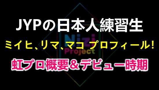 JYP練習生の日本人ミイヒ、リマ、マコのプロフィールと虹プロジェクトの概要&デビュー時期をまとめ!