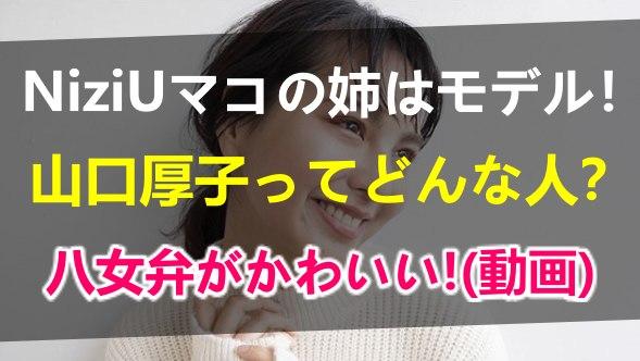 NiziU山口真子の姉山口厚子は美人モデルでYoutuber!プロフィールや出身中学高校や八女弁がかわいい動画も紹介!