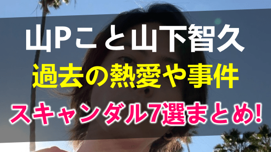 山Pの過去のスキャンダル歴7選!熱愛や事件を時系列総まとめ!