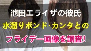 池田エライザと彼氏の水溜りボンド・カンタとのフライデー画像を調査!出会いはいつどんなきっかけだった?