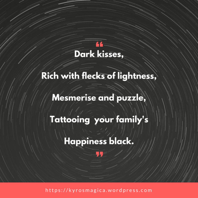 Black kisses,Rich with Flecks of lightness,Mesmerise and puzzle,Tattooing your family'sHappiness dark. (1)