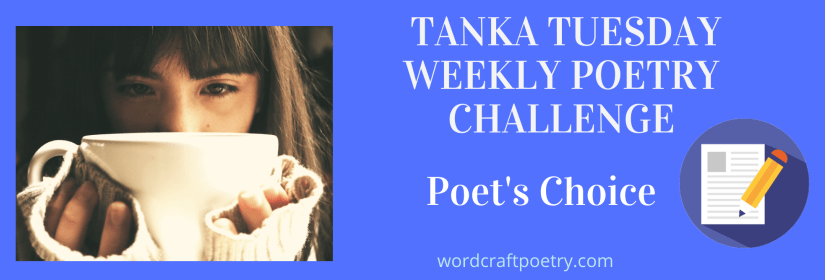 #TANKA TUESDAY #POETRY CHALLENGE NO. 209, #POET'SCHOICE – #Tanka