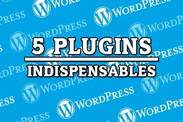 5 plugins indispensables para wordpress