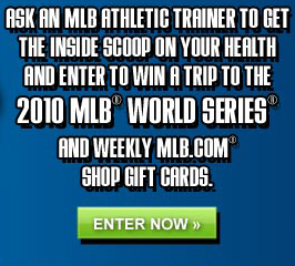 Ask an MLB Athletic Trainer to get the inside scoop on your health and enter to win a trip to the 2010 MLB World Series and weekly MLB.com Shop Gift Cards