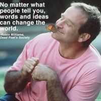 """No matter what people tell you,words and ideas can change the world.""-Robin Williams."