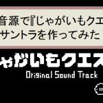 【第7回Apollo】ピコピコ音源で『じゃがいもクエスト』のサントラを作ってみた