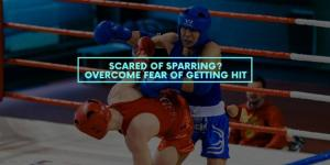 Scared of Sparring? Overcome Fear of Getting Hit