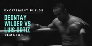 Excitement Builds for Deontay Wilder vs Luis Ortiz Rematch
