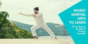 Worst Martial Arts To Learn (If You Wanna Be Able to Protect Yourself)