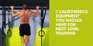 7 Calisthenics Equipment You Should Have For Next-Level Training