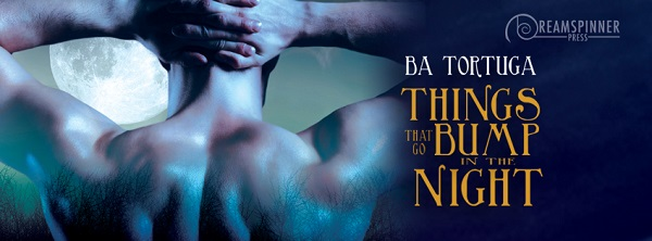 Things That Go Bump in the Night by B.A. Tortuga Guest Post & Excerpt!