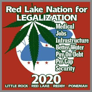 Image may contain: text that says 'Red Lake Nation for LEGALIZATION Medical Jobs Infrastructure Better Water Pay On Debt Per Cap Security 2020 LITTLE ROCK RED LAKE REDBY PONEMAH'