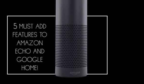 5 Must Add Features To Amazon Echo And Google Home!