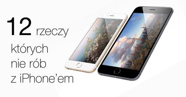 12 rzeczy, których nie rób z iPhone'em