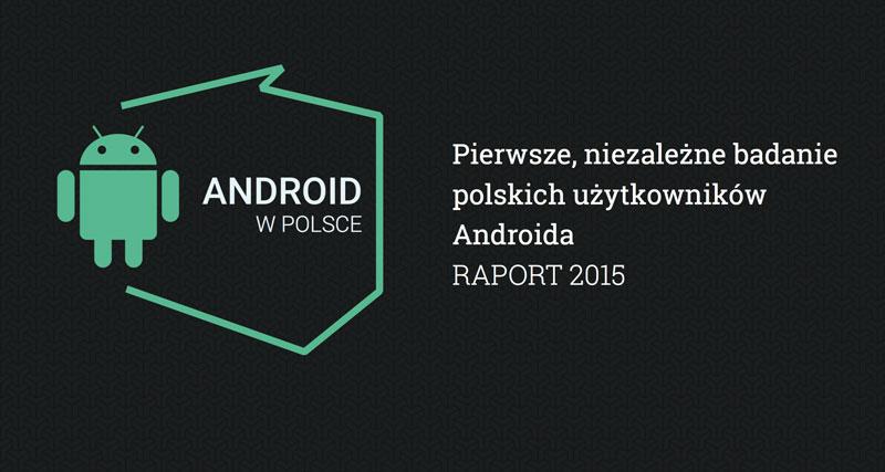 Android w Polsce - raport 2015 - pierwsze niezależne badanie polskich użytkowników Androida
