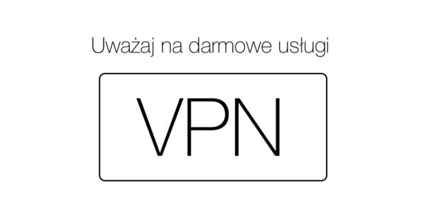 Dlaczego należy unikać darmowych sieci VPN?