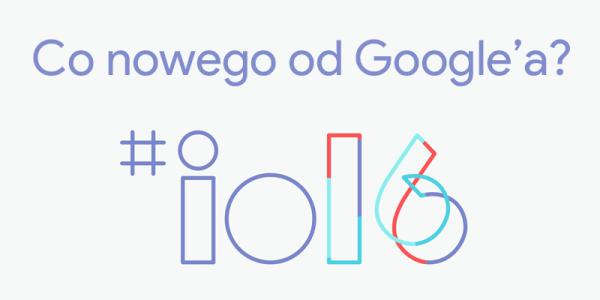 Nowości z konferencji Google I/O 2016