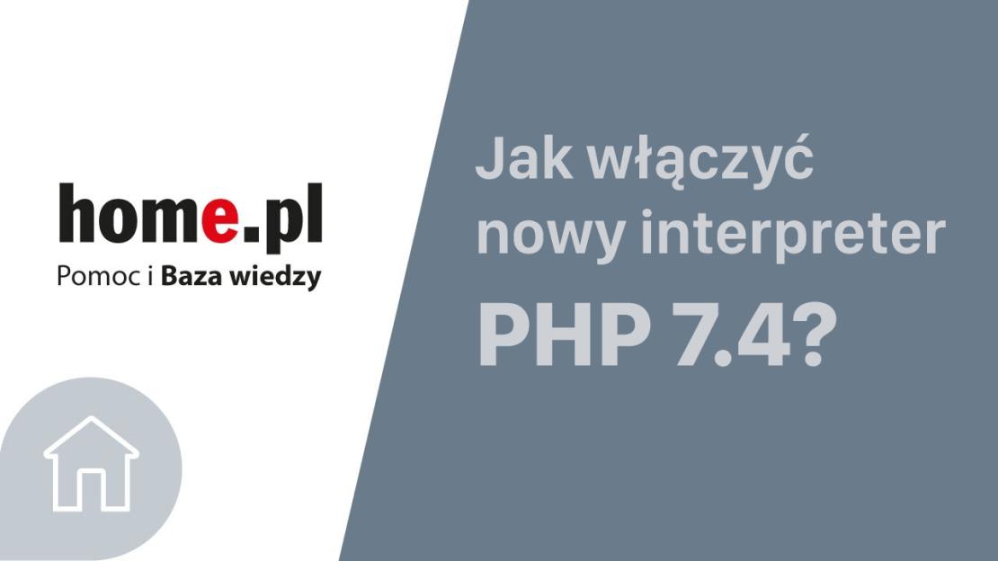 Jak włączyć nowy interpreter PHP 7.4 na serwerze w home.pl?