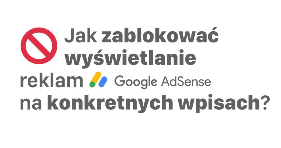 Jak zablokować wyświetlanie reklam Google Adsense na konkretnych wpisach (WordPress)?