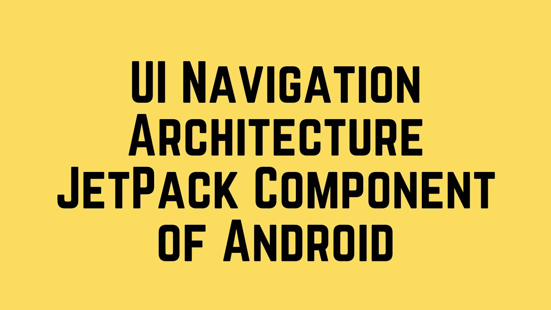 Exploring UI Navigation Architecture JetPack Component of