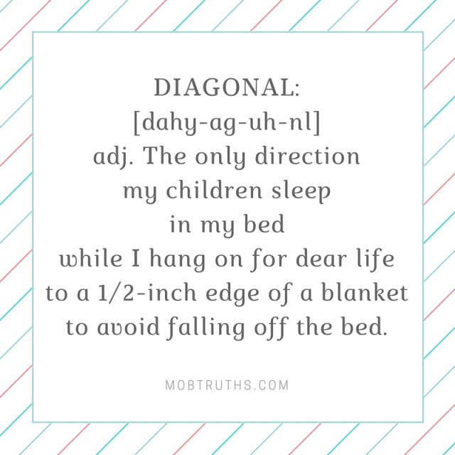 Diagonal_The only direction my children sleepin my bed.