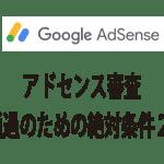 Googleアドセンスの審査を通過するための2つの絶対条件と3つのベターな要素