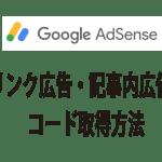 Googleアドセンスのクリック率を高める「リンク広告」「記事内広告」等のコード取得方法[2019/08版]