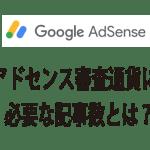 Googleアドセンス審査通過に必要な記事数は?何本投稿すれば申請していい?