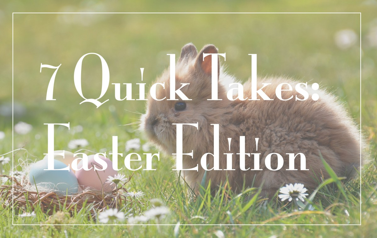 7 Quick Takes:  Happy Easter Edition