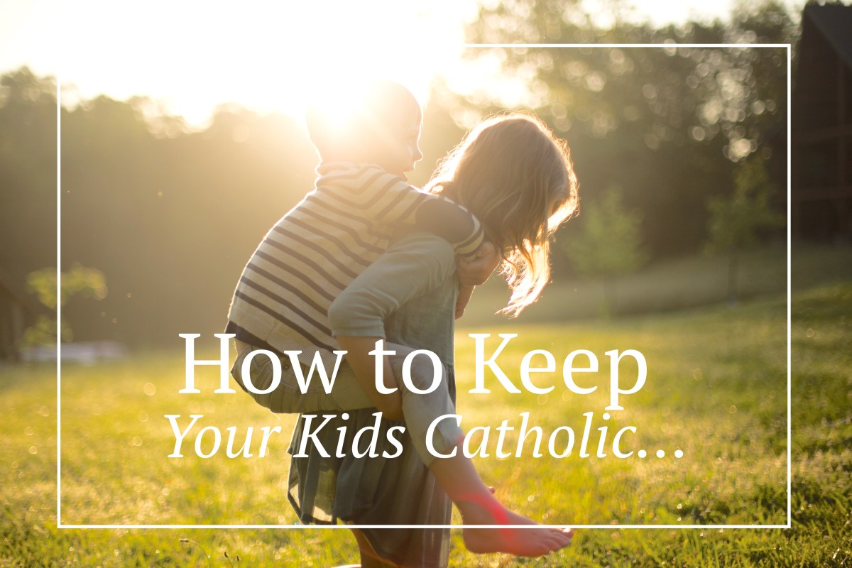 "7 ""Sure-Fire"" Ways to Keep Your Kids Catholic"
