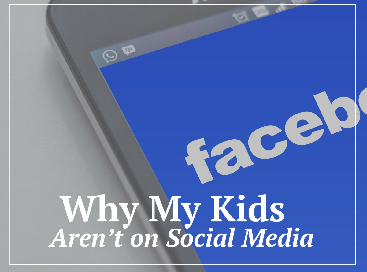 Why My Kids Aren't On Facebook, Instagram, or Other Major Social Media Outlets