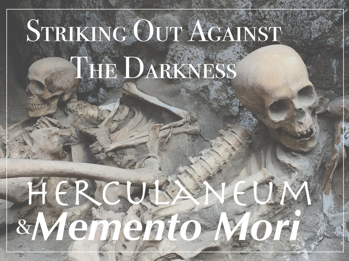 Herculaneum, Memento Mori, and Striking Out Against the Darkness