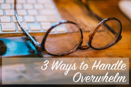 3 Ways to Handle Overwhelm | Home Economics for the Modern Age