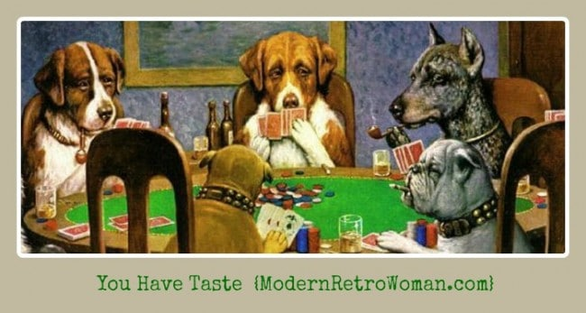 Poker Playing dogs; You have taste