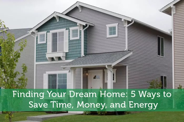 Finding Your Dream Home: 5 Ways To Save Time, Money, And