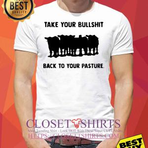 Official Take your bullshit back to your pasture shirt