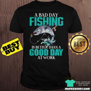 A Bad Day Fishing is better than a good day at work version shirt