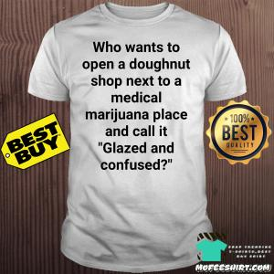 Who wants to open a doughnut shop next to a medical marijuana place and call it glazed and confused shirt