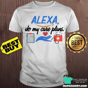 Alexa do my care plans shirt