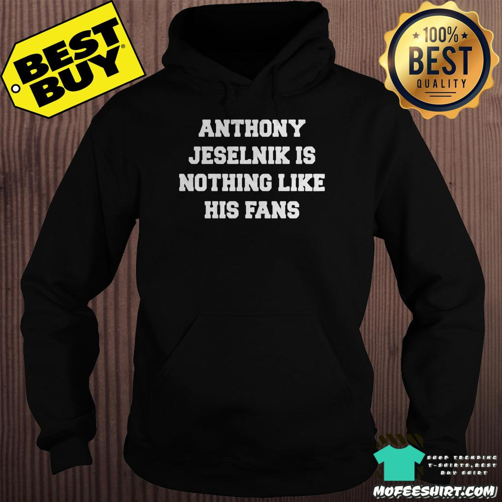 anthony jeselnik is nothing like his fans hoodie - Anthony Jeselnik is nothing like his fans shirt