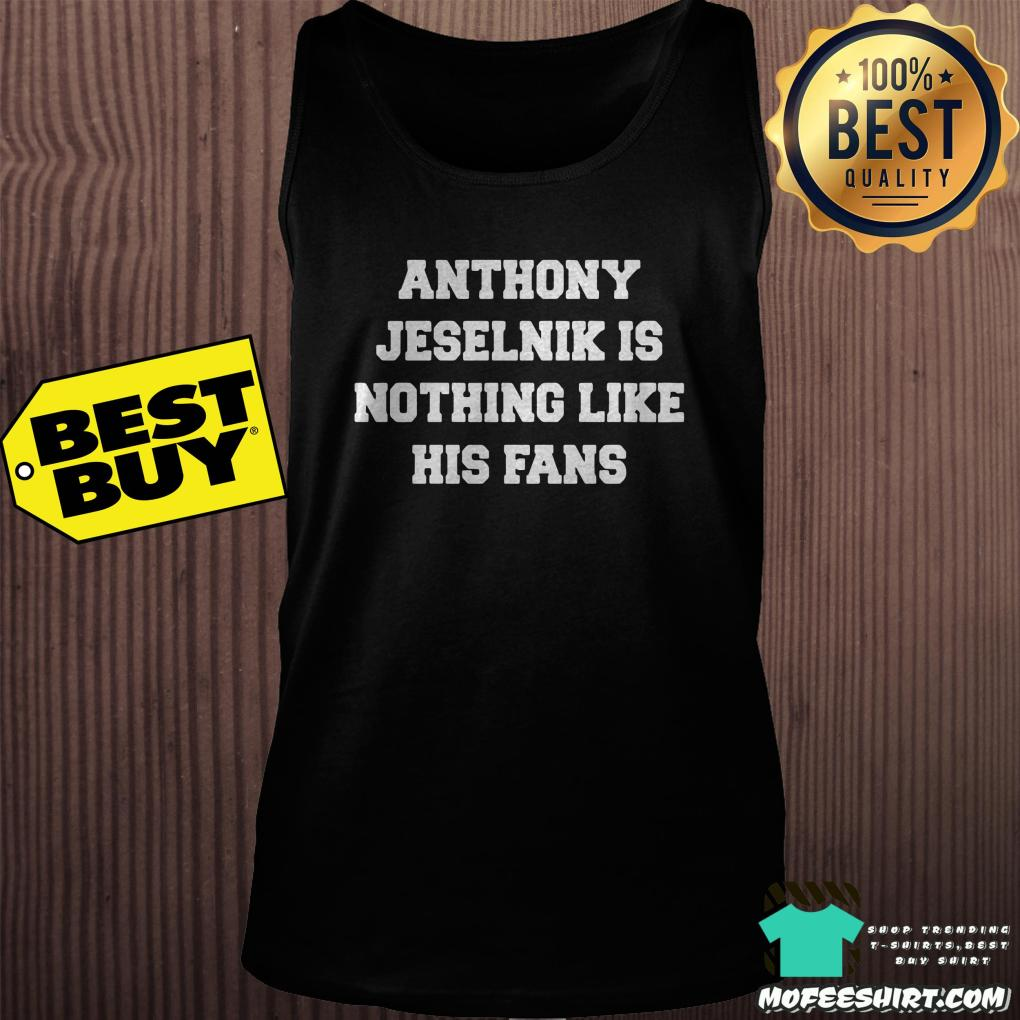 anthony jeselnik is nothing like his fans tank top - Anthony Jeselnik is nothing like his fans shirt
