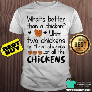 What's better than a chicken two chicken or three chicken shirt