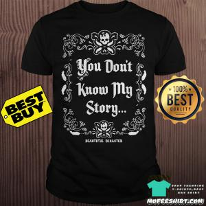 You don't know my story beautiful disaster shirt