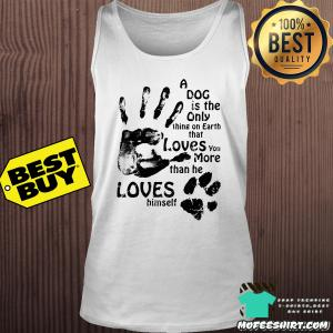 A Dog Is The Only Thing On Earth Loves You More Than He Loves Himself Shirt