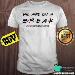 We are on a break teachers during summer shirt