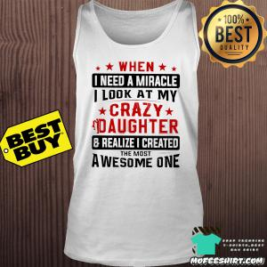 When I need a miracle I look at my crazy daughter shirt