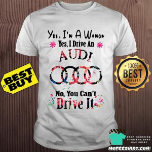 Yes, I'm a woman yes I drive an Audi no you can't drive it flower shirt