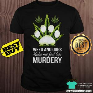 Weed and Dogs make Me feel less Murdery shirt